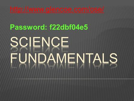 Http://www.glencoe.com/ose/ Password: f22dbf04e5 Science Fundamentals.