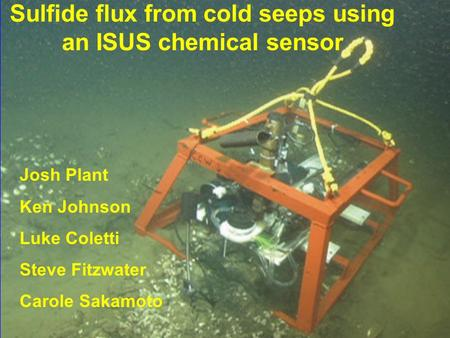 Sulfide flux from cold seeps using an ISUS chemical sensor Josh Plant Ken Johnson Luke Coletti Steve Fitzwater Carole Sakamoto.