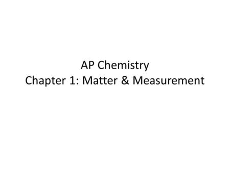AP Chemistry Chapter 1: Matter & Measurement. The Study of Chemistry Matter: has mass and occupies space Properties: – characteristics of matter – allow.
