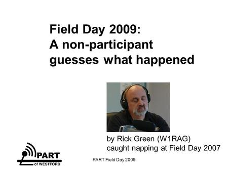 PART Field Day 2009 Field Day 2009: A non-participant guesses what happened by Rick Green (W1RAG) caught napping at Field Day 2007.