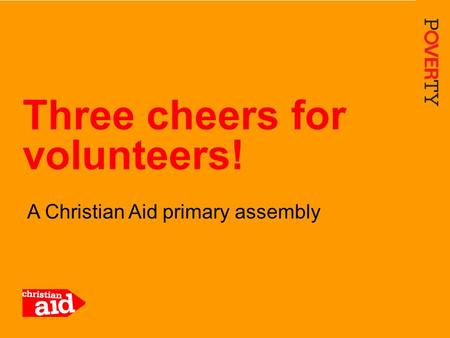 1 A Christian Aid primary assembly Three cheers for volunteers!