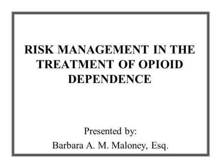 RISK MANAGEMENT IN THE TREATMENT OF OPIOID DEPENDENCE Presented by: Barbara A. M. Maloney, Esq.