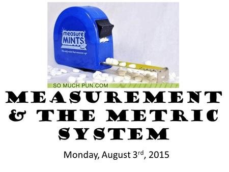 Measurement & the Metric System Monday, August 3 rd, 2015.