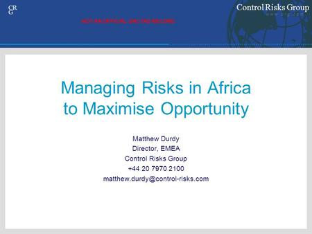 Control Risks Group w w w. c r g. c o m CR G Managing Risks in Africa to Maximise Opportunity Matthew Durdy Director, EMEA Control Risks Group +44 20 7970.