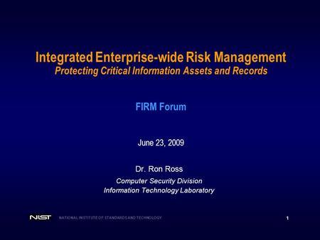 NATIONAL INSTITUTE OF STANDARDS AND TECHNOLOGY 1 Integrated Enterprise-wide Risk Management Protecting Critical Information Assets and Records FIRM Forum.