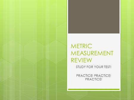METRIC MEASUREMENT REVIEW STUDY FOR YOUR TEST! PRACTICE! PRACTICE! PRACTICE!