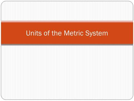 Units of the Metric System. 1. What is a unit? a.A unit is the name we give to the quantity of something measured. b.For example, the quantity of time.