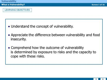 Screen 1 of 16 Vulnerability What is Vulnerability? LEARNING OBJECTIVES Understand the concept of vulnerability. Appreciate the difference between vulnerability.
