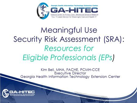 Meaningful Use Security Risk Assessment (SRA): Resources for Eligible Professionals (EPs) Kim Bell, MHA, FACHE, PCMH-CCE Executive Director Georgia Health.