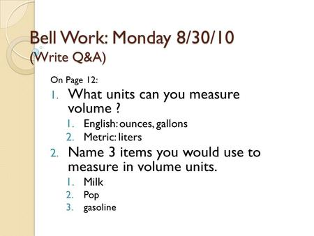 Bell Work: Monday 8/30/10 (Write Q&A) On Page 12: 1. What units can you measure volume ? 1.English: ounces, gallons 2.Metric: liters 2. Name 3 items you.