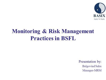 BASIX Equity for Equity Monitoring & Risk Management Practices in BSFL Presentation by: Balgovind Sahu Manager-MRM.