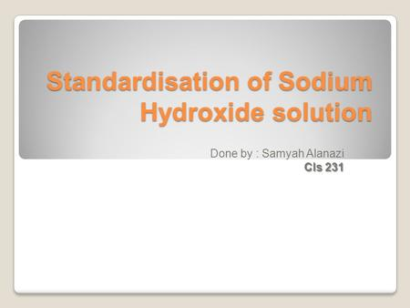 Standardisation of Sodium Hydroxide solution Done by : Samyah Alanazi Cls 231.