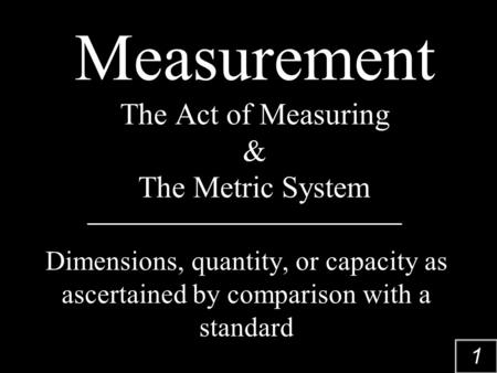 1 Measurement The Act of Measuring & The Metric System Dimensions, quantity, or capacity as ascertained by comparison with a standard.