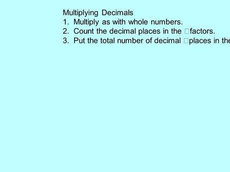 Multiplying Decimals 1. Multiply as with whole numbers. 2. Count the decimal places in the factors. 3. Put the total number of decimal places in the product.
