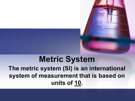 Metric System The metric system (SI) is an international system of measurement that is based on units of 10.