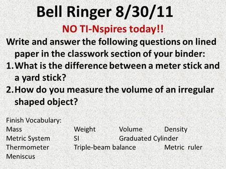 Bell Ringer 8/30/11 NO TI-Nspires today!! Write and answer the following questions on lined paper in the classwork section of your binder: 1.What is the.
