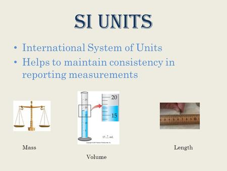 SI Units International System of Units Helps to maintain consistency in reporting measurements Mass Volume Length.