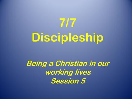 7/7 Discipleship Being a Christian in our working lives Session 5.