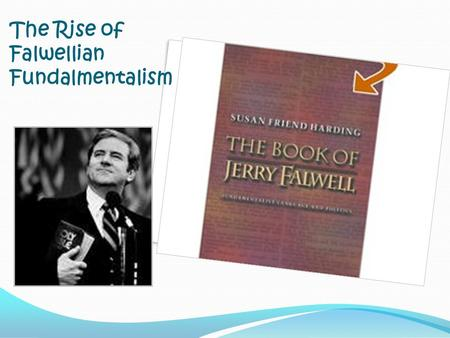 The Rise of Falwellian Fundalmentalism Susan Harding's Terminology Clarification fundamentalists Insider term used by Bible-believing Protestants Some.