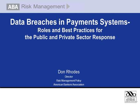 Data Breaches in Payments Systems- Roles and Best Practices for the Public and Private Sector Response Don Rhodes Director Risk Management Policy American.