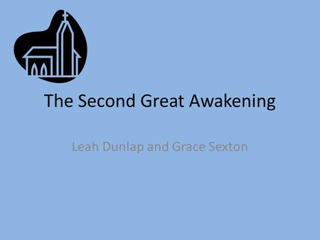 The Second Great Awakening Leah Dunlap and Grace Sexton.