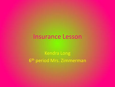 Insurance Lesson Kendra Long 6 th period Mrs. Zimmerman.