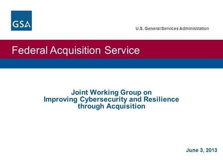 Federal Acquisition Service U.S. General Services Administration June 3, 2013 Joint Working Group on Improving Cybersecurity and Resilience through Acquisition.