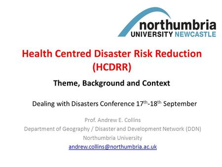 Health Centred Disaster Risk Reduction (HCDRR) Prof. Andrew E. Collins Department of Geography / Disaster and Development Network (DDN) Northumbria University.