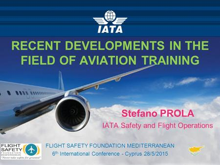 RECENT DEVELOPMENTS IN THE FIELD OF AVIATION TRAINING Stefano PROLA IATA Safety and Flight Operations FLIGHT SAFETY FOUNDATION MEDITERRANEAN 6 th International.
