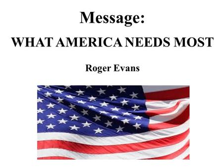 Message: WHAT AMERICA NEEDS MOST Roger Evans. What America Needs Most.