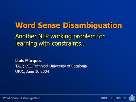 Word Sense Disambiguation UIUC - 06/10/2004 Word Sense Disambiguation Another NLP working problem for learning with constraints… Lluís Màrquez TALP, LSI,