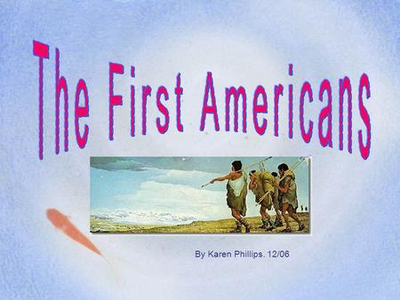 By Karen Phillips. 12/06 Who were the first Americans? When did the first Americans start arriving? Where did they come from? Where did they first enter.