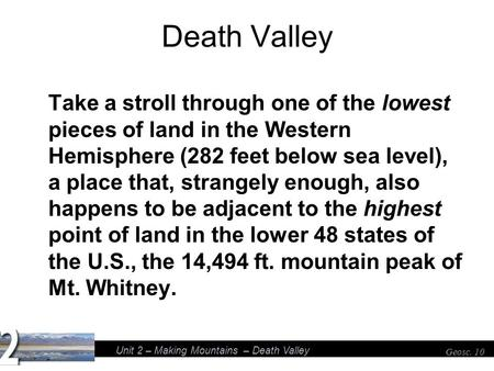 Unit 2 – Making Mountains – Death Valley Geosc. 10 Death Valley Take a stroll through one of the lowest pieces of land in the Western Hemisphere (282 feet.