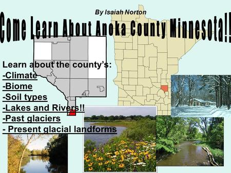 Learn about the county's: -Climate -Biome -Soil types -Lakes and Rivers!! -Past glaciers - Present glacial landforms By Isaiah Norton.