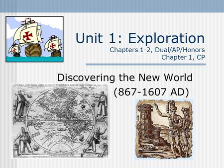 Unit 1: Exploration Chapters 1-2, Dual/AP/Honors Chapter 1, CP Discovering the New World (867-1607 AD)