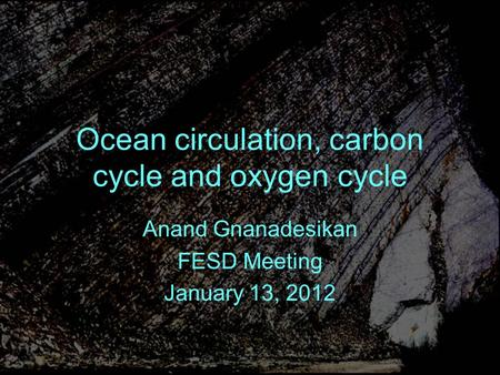 Ocean circulation, carbon cycle and oxygen cycle Anand Gnanadesikan FESD Meeting January 13, 2012.