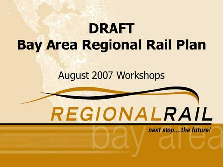 1 Round One Public Outreach Workshops Fall 2005 DRAFT Bay Area Regional Rail Plan August 2007 Workshops.