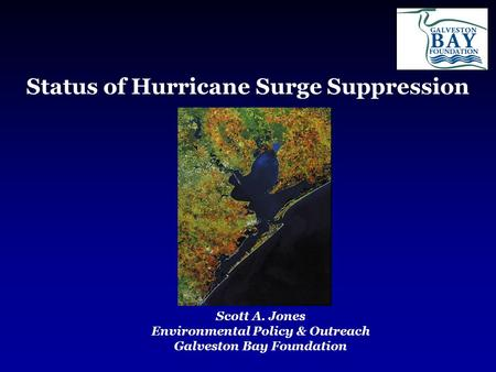 Status of Hurricane Surge Suppression Scott A. Jones Environmental Policy & Outreach Galveston Bay Foundation.