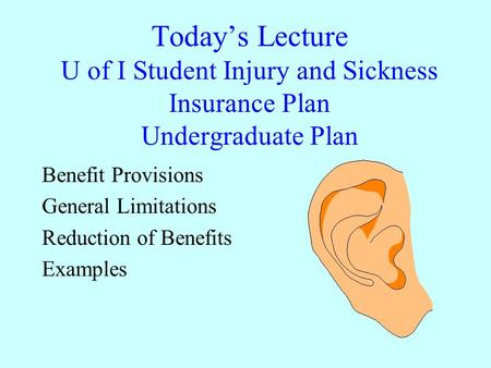 Today's Lecture U of I Student Injury and Sickness Insurance Plan Undergraduate Plan Benefit Provisions General Limitations Reduction of Benefits Examples.