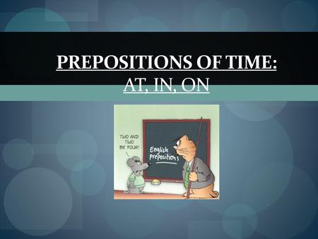 PREPOSITIONS OF TIME: AT, IN, ON We use: at for a PRECISE TIME I have a meeting at 9am. The shop closes at midnight. Jane went home at lunchtime. at.