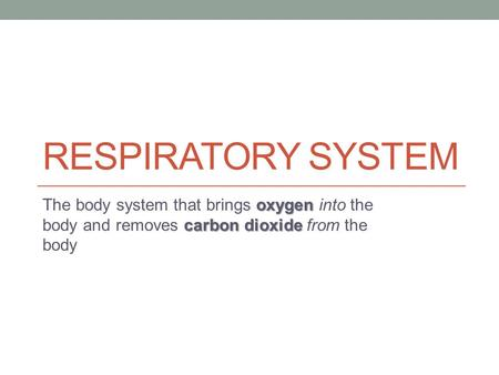 RESPIRATORY SYSTEM oxygen carbon dioxide The body system that brings oxygen into the body and removes carbon dioxide from the body.