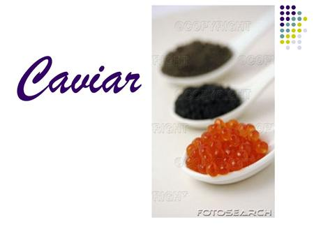 Caviar. What is caviar? Caviar is the salted eggs from three types of sturgeon fish, Beluga, Osetra, and Sevruga. Aren't all fish eggs caviar? No, only.