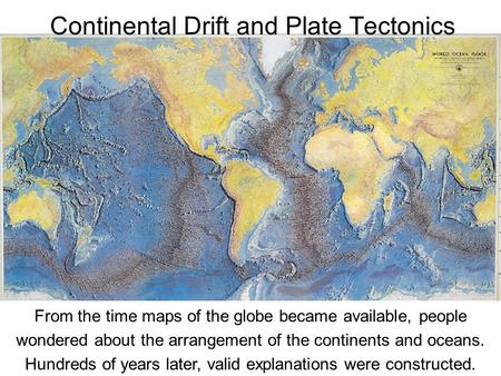 From the time maps of the globe became available, people wondered about the arrangement of the continents and oceans. Hundreds of years later, valid explanations.