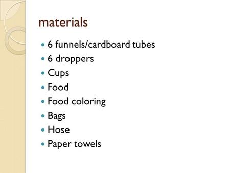 Materials 6 funnels/cardboard tubes 6 droppers Cups Food Food coloring Bags Hose Paper towels.