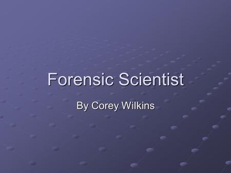Forensic Scientist By Corey Wilkins.