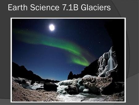 Earth Science 7.1B Glaciers. Glacial Erosion  Glaciers are natures bulldozers. Their massive force tears rock from valley floors and walls carrying the.