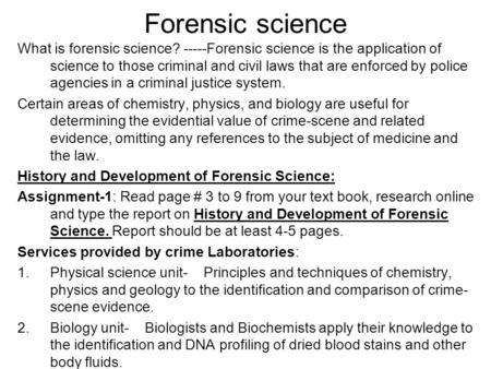 Forensic science What is forensic science? -----Forensic science is the application of science to those criminal and civil laws that are enforced by police.