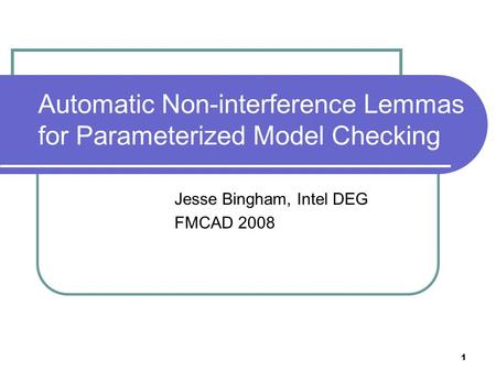 1 Automatic Non-interference Lemmas for Parameterized Model Checking Jesse Bingham, Intel DEG FMCAD 2008.
