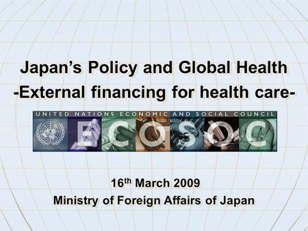 16 th March 2009 16 th March 2009 Ministry of Foreign Affairs of Japan 16 th March 2009 16 th March 2009 Ministry of Foreign Affairs of Japan Japan's Policy.