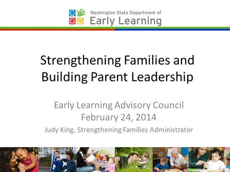 Strengthening Families and Building Parent Leadership Early Learning Advisory Council February 24, 2014 Judy King, Strengthening Families Administrator.